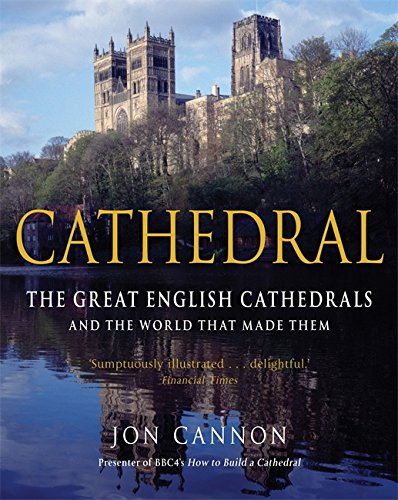 Cathedral: The English Cathedrals and the World That Made Them by Jon Cannon