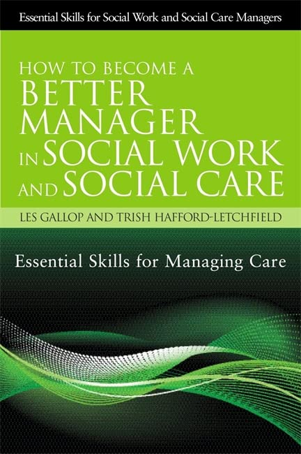 How to Become a Better Manager in Social Work and Social Care: Essential Skills for Managing Care by Les Gallop