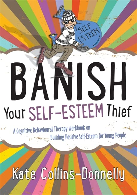 Banish Your Self-Esteem Thief: A Cognitive Behavioural Therapy Workbook on Building Positive Self-Esteem for Young People by Kate Collins-Donnelly