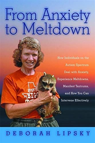 From Anxiety to Meltdown: How Individuals on the Autism Spectrum Deal with Anxiety, Experience Meltdowns, Manifest Tantrums, and How You Can Intervene Effectively by Deborah Lipsky