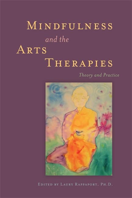 Mindfulness and the Arts Therapies: Theory and Practice by Laury Rappaport