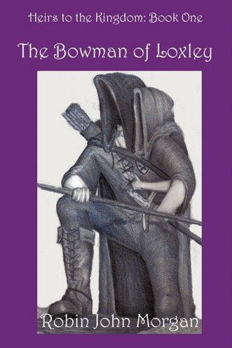 Heirs to the Kingdom: Pt. 1: Bowman of Loxley by Robin John Morgan