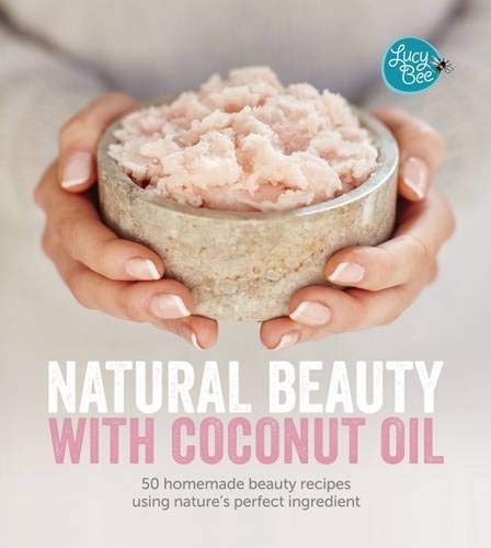 Natural Beauty with Coconut Oil: Homemade Beauty Products Using Nature's Perfect Ingredient by Lucy Bee