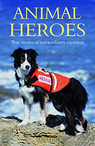Animal Heroes: True Stories of Extraordinary Creatures by Ben Holt