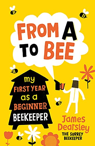 From A to Bee: My First Year as a Beginner Beekeeper by James Dearsley