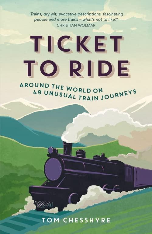Ticket to Ride: Around the World on 49 Unusual Train Journeys by Tom Chesshyre
