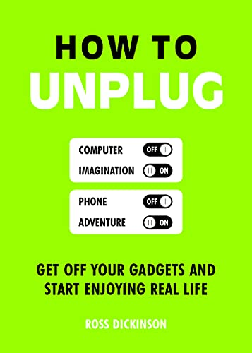 How to Unplug: Get Off Your Gadgets and Start Enjoying Real Life by Ross Dickinson