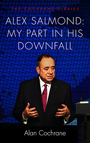 Alex Salmond: My Part in His Downfall: The Cochrane Diaries by Alan Cochrane