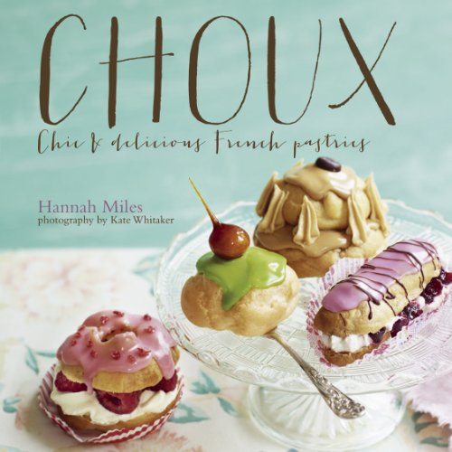 Choux: Chic and Delicious French Pastries by Hannah Miles