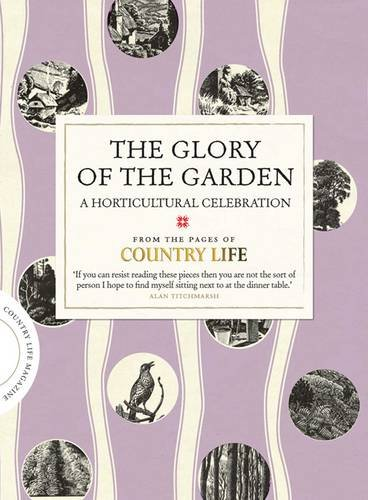 The Glory of the Garden: A Horticultural Celebration by Country Life Magazine