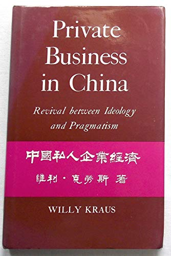 Private Business in China: Revival Between Ideology and Pragmatic Policy by Willy Kraus