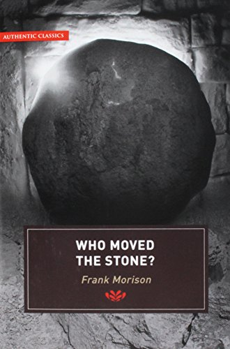 Authentic Classics: Who Moved the Stone? by Frank Morison