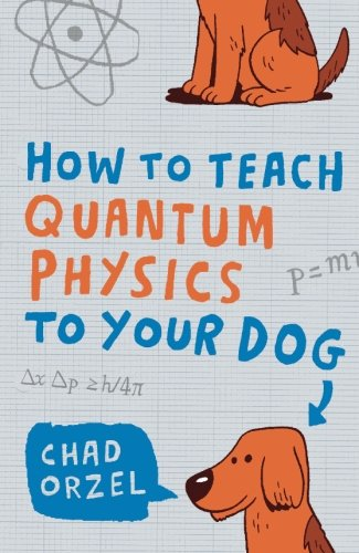 How to Teach Quantum Physics to Your Dog by Chad Orzel