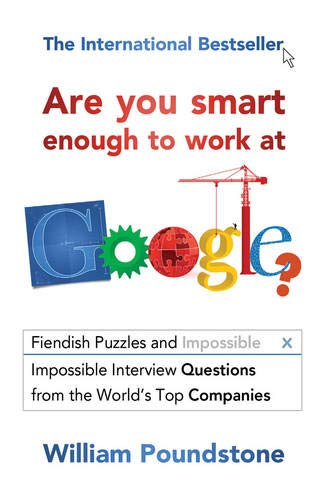 Are You Smart Enough to Work at Google?: Fiendish Puzzles and Impossible Interview Questions from the World's Top Companies by William Poundstone