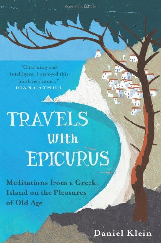 Travels with Epicurus: Meditations from a Greek Island on the Pleasures of Old Age by Daniel Klein