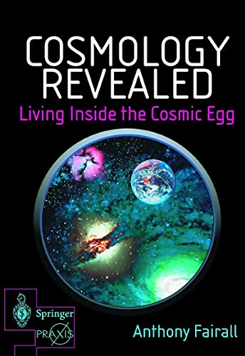 Cosmology Revealed: Living Inside the Cosmic Egg by Anthony P. Fairall