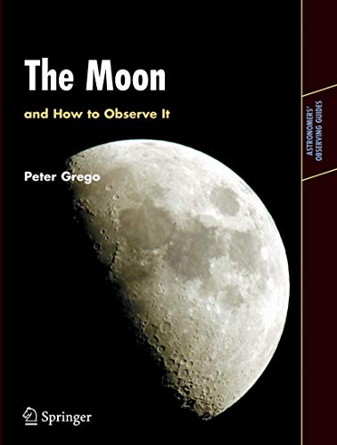 The Moon and How to Observe it: An Advanced Handbook for Students of the Moon in the 21st Century by Peter Grego