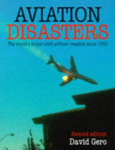 Aviation Disasters: The World's Major Civil Airliner Crashes Since 1950 by David Gero