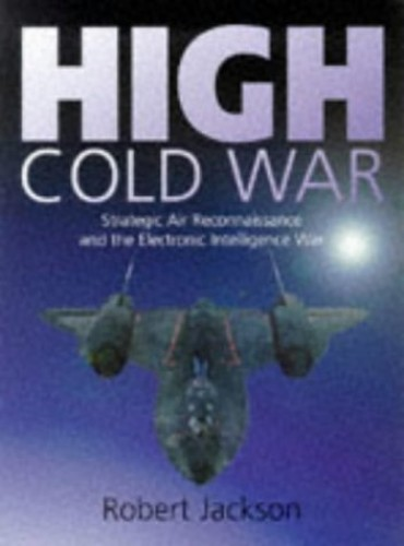 High Cold War: Strategic Air Reconnaissance and the Electronic Intelligence War by Robert Jackson