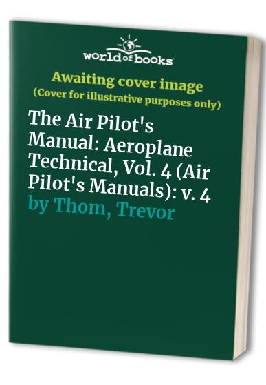The Air Pilot's Manual: v. 4: Aeroplane Technical by Trevor Thom