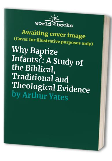 Why Baptize Infants?: A Study of the Biblical, Traditional and Theological Evidence by Arthur Yates