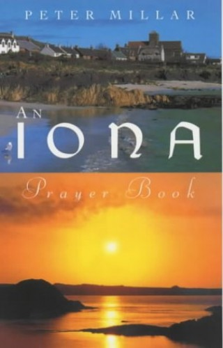 An Iona Prayer Book: Published in this the 60th Anniversary Year of the Founding of the Iona Community by Peter Millar