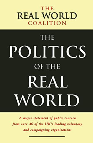 The Politics of the Real World: A Major Statement of Public Concern from Over 40 of the UK's Leading Voluntary and Campaigning Organisations by Real World Coalition