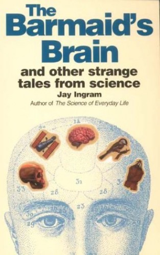 The Barmaid's Brain and Other Strange Tales from Science by Jay Ingram
