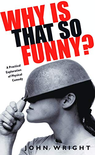 Why is That so Funny?: A Practical Exploration of Physical Comedy by John Wright