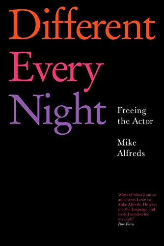 Different Every Night: Freeing the Actor by Mike Alfreds