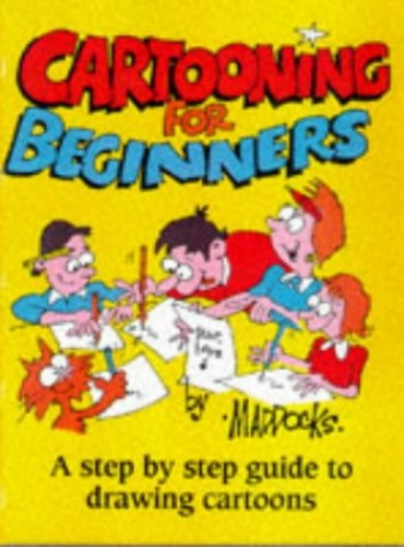 Cartooning for Beginners: A Step-by-step Guide to Drawing Cartoons for All the Family by Peter Maddocks
