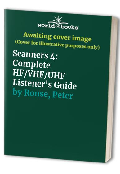 Scanners 4: Complete HF/VHF/UHF Listener's Guide by Peter Rouse