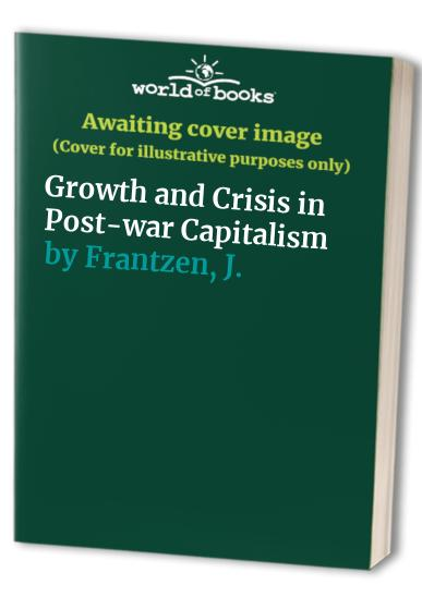 Growth and Crisis in Post-war Capitalism by J. Frantzen
