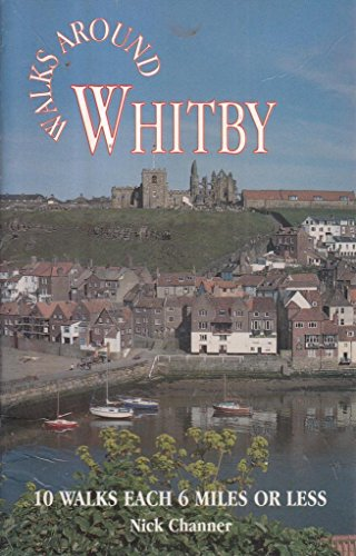 Walks Around Whitby: 10 Walks Each 6 Miles or Less by Nick Channer