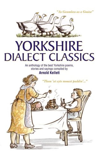 Yorkshire Dialect Classics: An Anthology of the Best Yorkshire Poems, Stories and Sayings by Arnold Kellett