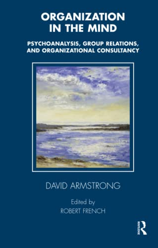 Organization in the Mind: Psychoanalysis, Group Relations and Organizational Consultancy by David Armstrong