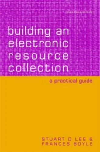 Building an Electronic Resource Collection: A Practical Guide by Stuart D. Lee