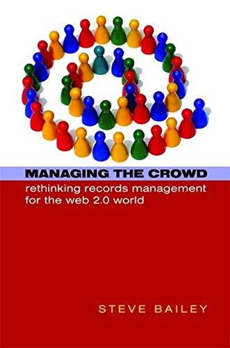 Managing the Crowd: Rethinking Records Management for the Web 2.0 World by Steve Bailey