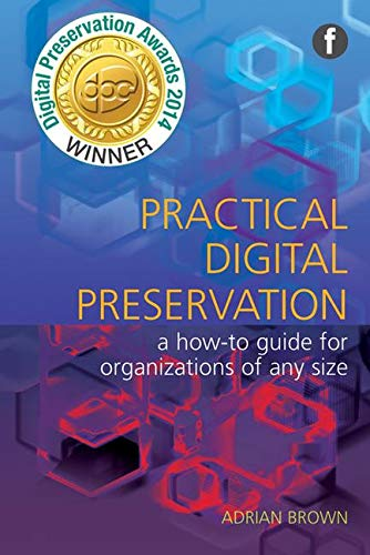 Practical Digital Preservation: A How-to Guide for Organizations of Any Size by Adrian Brown