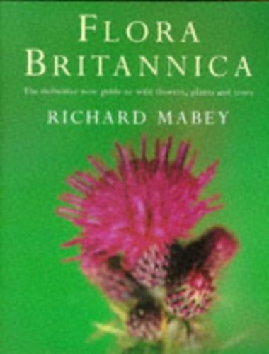 Flora Britannica: The Definitive New Guide to Britain's Wild Flowers, Plants and Trees by Richard Mabey