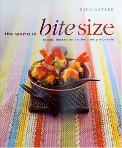 The World in Bite Size: Tapas, Mezze and Other Tasty Morsels by Paul Gayler