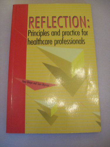Reflection: Principles and Practice for Healthcare Professionals by Tony Ghaye