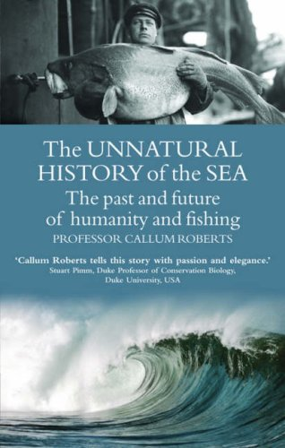 The Unnatural History of the Sea: The Past and the Future of Man, Fisheries and the Sea by Callum Roberts