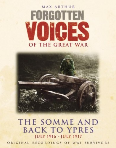 Forgotten Voices of the Great War: The Somme and Back to Ypres - July 1916-July 1917 by Max Arthur