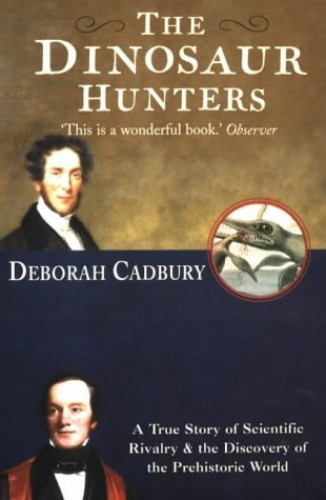 The Dinosaur Hunters: A True Story of Scientific Rivalry and the Discovery of the Prehistoric World by Deborah Cadbury