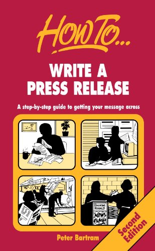 How to Write a Press Release: A Step-by-step Guide to Getting Your Message Across by Peter Bartram