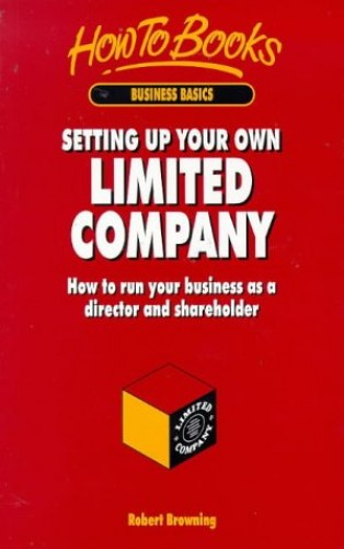 Setting Up Your Own Limited Company: How to Run Your Business as a Director and Shareholder by Robert Browning