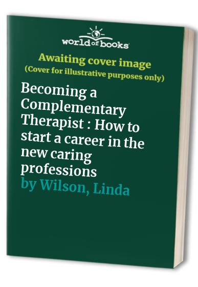 Becoming a Complementary Therapist: How to Start a Career in the New Caring Professions by Linda Wilson
