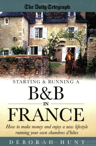 Starting and Running a B and B in France: How to Make Money and Enjoy a New Lifestyle Running Your Own Chambre D'hotes by Deborah Hunt