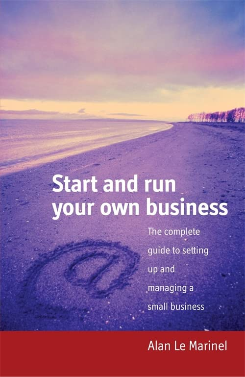 Start and Run Your Own Business: The Complete Guide to Setting Up and Managing a Small Business by Alan Le Marinel